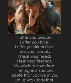 I offer you peace . I offer you love . I offer you friendship . I see your beauty . I hear your need . I feel your feelings . My wisdom flows from the highest Source . I salute that Source in you . Let us work together ...
