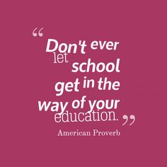 Don't ever #let school get in the way of your #education.