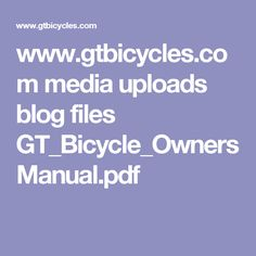www.gtbicycles.com media uploads blog files GT_Bicycle_OwnersManual.pdf