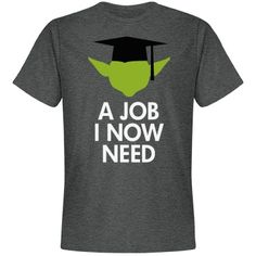 A Job I Now Need. Funny Graduation Gifts for high school graduates and college grads! Great t-shirt gift on May 4th and for fans of Star Wars and Yoda!