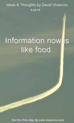 "May 25th 2015 Idea, ""Information now is like food."" https://www.youtube.com/watch?v=hCEivPCL2hc"