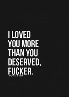 I loved you more than you deserved, fucker. But I'm glad I did and will always love you! Breakup Quotes, Sad Quotes, Great Quotes, Quotes To Live By, Love Quotes, Inspirational Quotes, Qoutes, Lying Men Quotes, Quotes About Hate