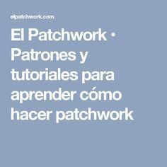 El Patchwork • Patrones y tutoriales para aprender cómo hacer patchwork