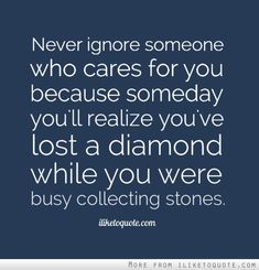 Never ignore someone who cares for you because someday you'll realize you've lost a diamond while you were busy collecting stones.