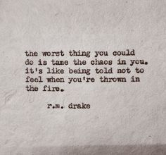 The worst thing you could do is tame the chaos inside you. It's like being told not to feel when you're thrown in the fire.. - R.M. Drake