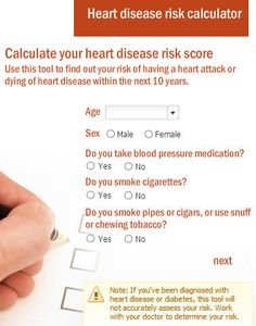 Heart disease risk calculator:  Use this tool to find out your risk of having a heart attack or dying of heart disease within the next 10 years.
