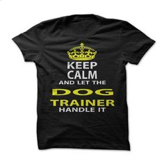 Keep Calm & Let The Dog Trainer Handle It - hoodie for teens #shirt details #tshirt template