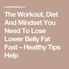 The Workout, Diet And Mindset You Need To Lose Lower Belly Fat Fast – Healthy Tips Help