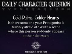★ DAILY CHARACTER QUESTION ★  Cold Palms, Colder Hearts Is there someone your Protagonist is terribly afraid of? Write a scene where this person suddenly appears at their doorstep.  Want to publish a story inspired by this prompt? Click here to read the guidelines~ ♥︎ And, if you're looking for more writerly content, make sure to follow me: maxkirin.tumblr.com!
