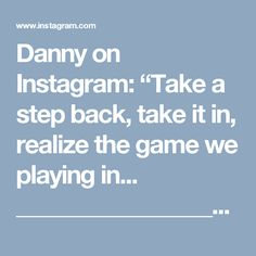 "Danny on Instagram: ""Take a step back, take it in, realize the game we playing in... _________________________________________________________  #visualsoflife…"""