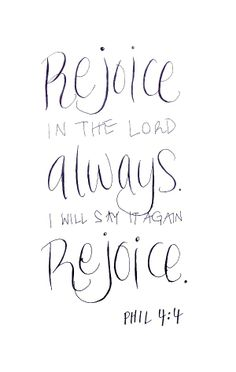 Rejoice in the LORD always.  I will say it again, rejoice!  Phil 4:14