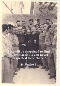 """You will be surprised to find in Paradise souls you never expected to be there."" - St. Padre Pio"