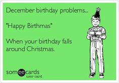 "December birthday problems... ""Happy Birthmas"" When your birthday falls around Christmas."