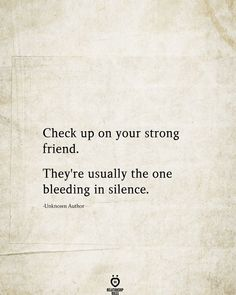 Check up on your strong friend. They're usually the one bleeding in silence. -Unknown Author # Check Up On Your Strong Friend Quotable Quotes, True Quotes, Words Quotes, Wise Words, Motivational Quotes, Funny Quotes, Inspirational Quotes, Advice Quotes, Sport Quotes