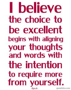 the choice to be excellent begins with aligning your thoughts and words with the intention to require more from yourself. Oprah Quotes, Wisdom Quotes, Quotes To Live By, Me Quotes, Quotable Quotes, Motivational Quotes, Cool Words, Wise Words, Words Worth