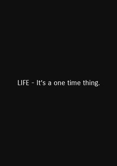 Life. It's a one time thing