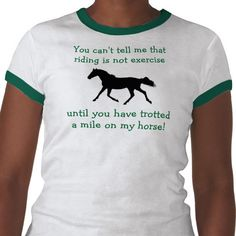 How many times have people said to you that horseback riding is not exercise and all you do is just sit there while the horse does all the work? This is a great horse shirt with a come back to that statement!     If you like this equestrian design, please take a look at some of the other products available with cute horse designs.
