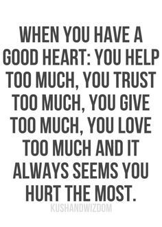 """When you have a good heart: you help too much, you trust too much, you give too much, you love too much and it seems you hurt the most."""