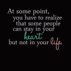 At some point, you have to realize that some people can stay in your heart, but not in your life.