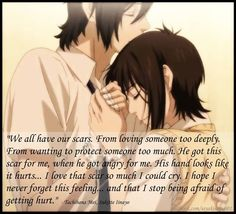 """We all have our scars. From loving someone too deeply. From wanting to protect someone too much. He got this scar for me, when he got angry for me. His hand looks like it hurts… I love that scar so much I could cry. I hope I never forget this feeling… and that I stop being afraid of getting hurt.""- Tachibana Mei (Sukitte Ii na Yo)"