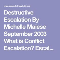 Destructive Escalation   By Michelle Maiese  September 2003   What is Conflict Escalation? Escalation refers to an increase in the intensity of a conflict and in the severity of tactics used in pursuing it. It is driven by changes within each of the parties, new patterns of interaction between them, and the involvement of new parties in the struggle.[1] When conflicts escalate, more people tend to become involved. Parties begin to makebigger and stronger threats and impose harsher negative…