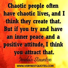Chaotic people often have chaotic lives, and I think they create  that. But if you try and have an inner peace and a positive attitude, I think you attract that. ~Melda Staunton