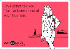 Oh I didn't tell you? Must've been none of your business..