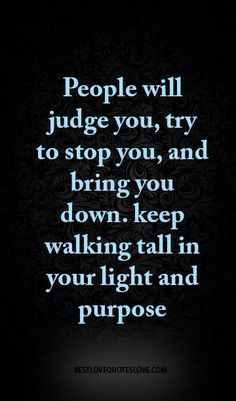 People will judge you, try to stop you, and bring you down. keep walking tall in your light and purpose