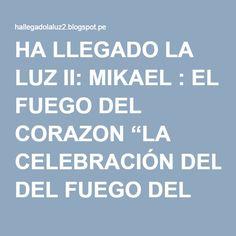 """HA LLEGADO LA LUZ II: MIKAEL : EL FUEGO DEL CORAZON """"LA CELEBRACIÓN DEL FUEGO DEL AMOR"""". Junio 2015"""