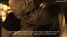 annnd thats why I love spike! not only did he have the capability to love without a soul, he was also a better person in general. Angel was a jerk before he was a vamp, Spike was a hopeless romantic. William the bloody - for his bloody awful poetry! /end monologue.