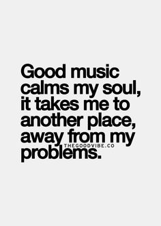 Good music calms my soul, it takes me to another place, away from my problems.  THAT IS ME IN A NUTSHELL!!!