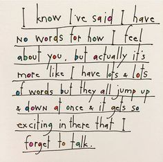 I know I've said I have no words for how I feel about you, but actually it's more like I have lots & lots of words but they all jump up & down at once & it gets so exciting in there that I forget to talk. by Brian Andreas