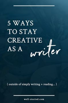 5 Ways Writers Can Stay Creative (beyond simply writing + reading!)