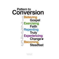 "5 step pattern to conversion   Converted unto the Lord Bednar #LDSconf  (1) believing in the teachings and prophecies of the holy prophets as they are recorded in the scriptures, (2) exercising faith in the Lord Jesus Christ, (3) repenting, (4) experiencing a mighty change of heart, and (5) becoming ""firm and steadfast in the faith""    BY ELDER DAVID A. BEDNAR"