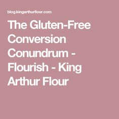 The Gluten-Free Conversion Conundrum - Flourish - King Arthur Flour