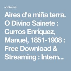 Aires d'a miña terra. O Divino Sainete : Curros Enríquez, Manuel, 1851-1908 : Free Download & Streaming : Internet Archive
