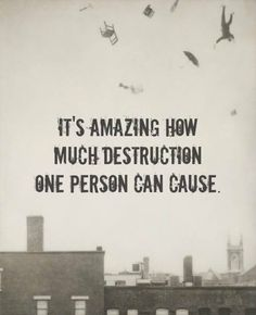 It's amazing how much destruction one person can cause..