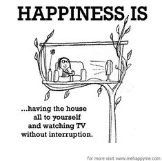 Happiness #551: Happiness is having the house all to yourself and watching TV without interruption.