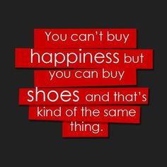 You can't buy happiness but you can buy shoes and that's kind of the same thing.