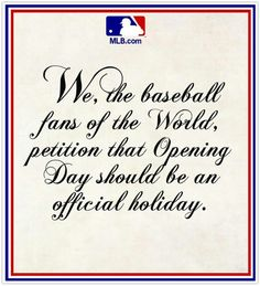 We, The Baseball Fans of the World, petition that Opening Day should be declared a National Holiday by the Congress of the United States of America. Rangers Baseball, Braves Baseball, Baseball Season, Texas Rangers, Softball, Baseball Quotes, Baseball Stuff, Baseball Sister, Baseball Pictures