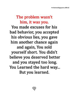 - The #problem wasn't him it was you. You made excuses for his bad #behaviour. You accepted his obvious lies. You gave him another #chance again nd again. You didn't believe you deserved better. You stayed too long #stupid ... Deep Relationship Quotes, The Hard Way, You Deserve, Believe In You, Stupid, Behavior, Learning, Behance, Studying