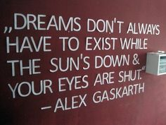 Dreams don't always have to exist while the sun's down& your eyes are shut...