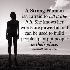 A Strong Woman isn't afraid to tell it like it is. She knows her words are Powerful and can be used to Build People Up or put people In Their Place. Choose your words wisely.