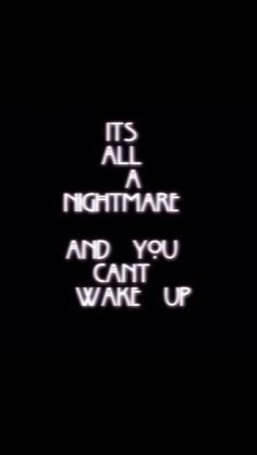 It's all a nightmare and you can't wake up -- how I feel about my life....
