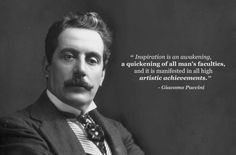 "Giacomo Puccini: ""Inspiration is an awakening, a quickening of all man's faculties, and it is manifested in all high artistic achievements."""