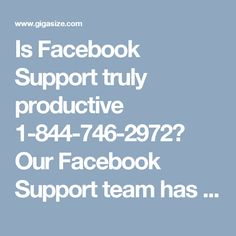 Is Facebook Support truly productive 1-844-746-2972? Our Facebook Support team has been working on the Facebook issues because they know that they are always supposed to deliver the best services and being a no.1 the best service providers, we always deliver beyond the expectations. So, give us a ring at 1-844-746-2972 and you will get connected to our team. For more details visit: http://www.monktech.net/facebook-customer-support-phone-number.html