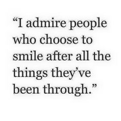 I admire people who choose to smile after all the things they've been through :)