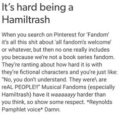 Hamiltrash is a hard fandom to be in. Don't get me wrong, I understand the pain of books and fictional stuff bc I'm in those fandoms too, but srsly.