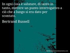 Aforisma di Bertrand Russell , In ogni cosa è salutare, di tanto in tanto, mettere un punto interrogativo a ciò che a lungo si era dato per scontato.