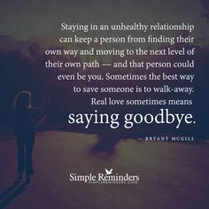 Staying in an unhealthy relationship can keep a person from finding their own way and moving to the next level of their own path — and that person could even be you. Sometimes the best way to save someone is to walkaway. Real love sometimes means saying goodbye. — Bryant McGill